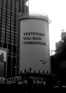 Yesterday you said tomorrow. Just do it!